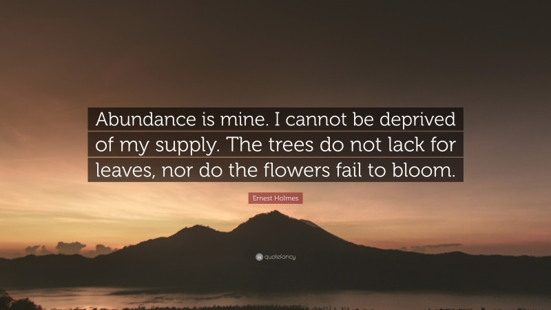 """Ernest Holmes Quote: """"Abundance is mine. I cannot be deprived of my supply. The trees do not lack for leaves, nor do the flowers fail to bloom."""""""