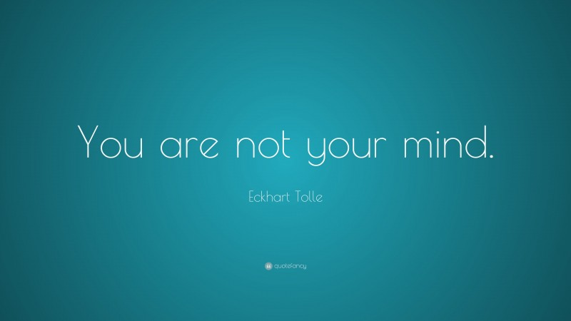 """Eckhart Tolle Quote: """"You are not your mind."""""""