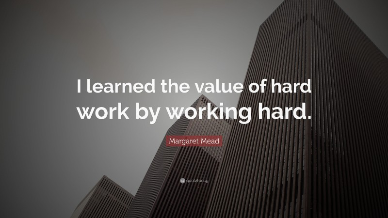 """Margaret Mead Quote: """"I learned the value of hard work by working hard."""""""