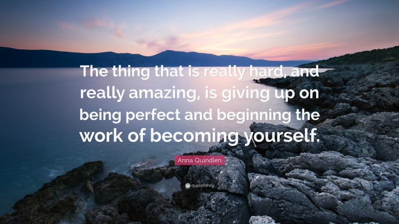 """Anna Quindlen Quote: """"The thing that is really hard, and really amazing, is giving up on being perfect and beginning the work of becoming yourself."""""""