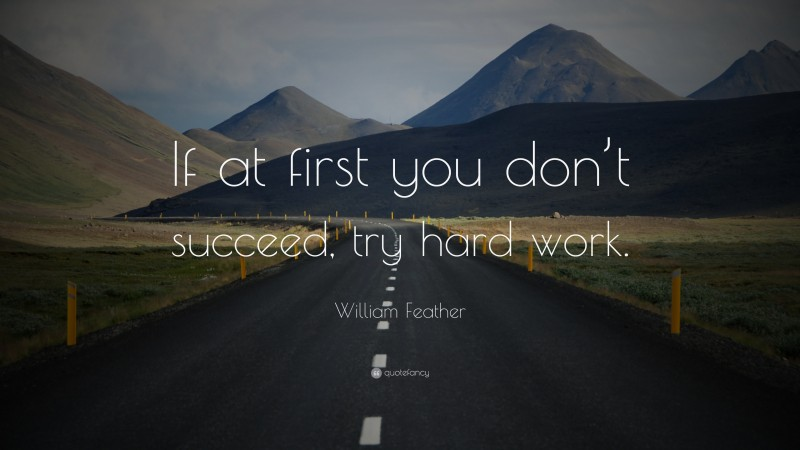 """William Feather Quote: """"If at first you don't succeed, try hard work."""""""