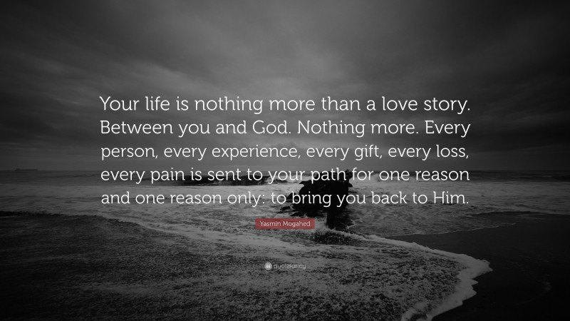 """Yasmin Mogahed Quote: """"Your life is nothing more than a love story. Between you and God. Nothing more. Every person, every experience, every gift, every loss, every pain is sent to your path for one reason and one reason only: to bring you back to Him."""""""