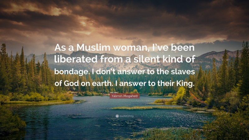 """Yasmin Mogahed Quote: """"As a Muslim woman, I've been liberated from a silent kind of bondage. I don't answer to the slaves of God on earth. I answer to their King."""""""