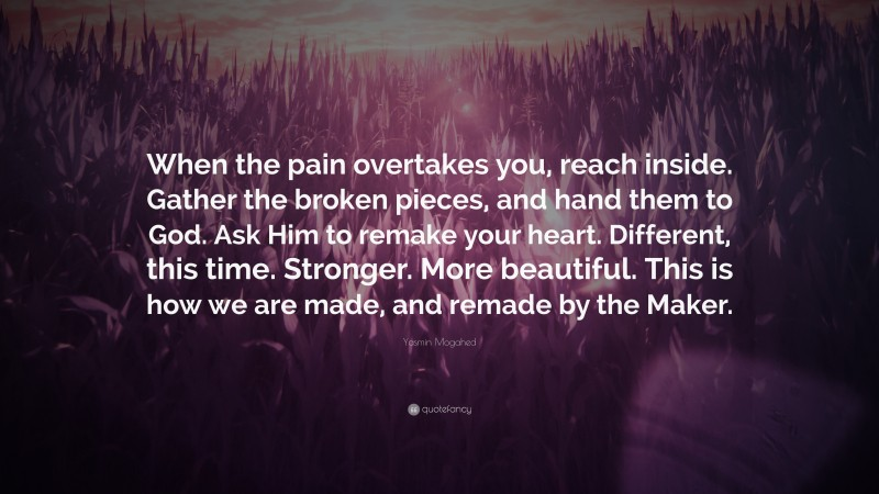 """Yasmin Mogahed Quote: """"When the pain overtakes you, reach inside. Gather the broken pieces, and hand them to God. Ask Him to remake your heart. Different, this time. Stronger. More beautiful. This is how we are made, and remade by the Maker."""""""
