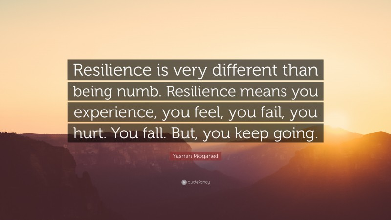 """Yasmin Mogahed Quote: """"Resilience is very different than being numb. Resilience means you experience, you feel, you fail, you hurt. You fall. But, you keep going."""""""