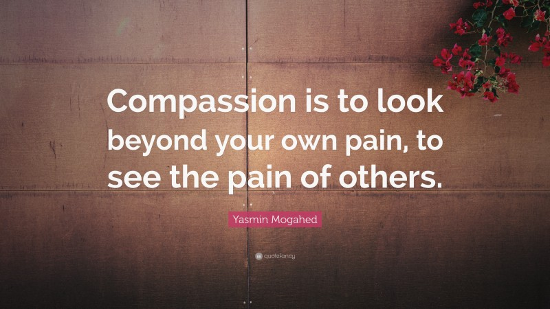 """Compassion Quotes: """"Compassion is to look beyond your own pain, to see the pain of others."""" — Yasmin Mogahed"""