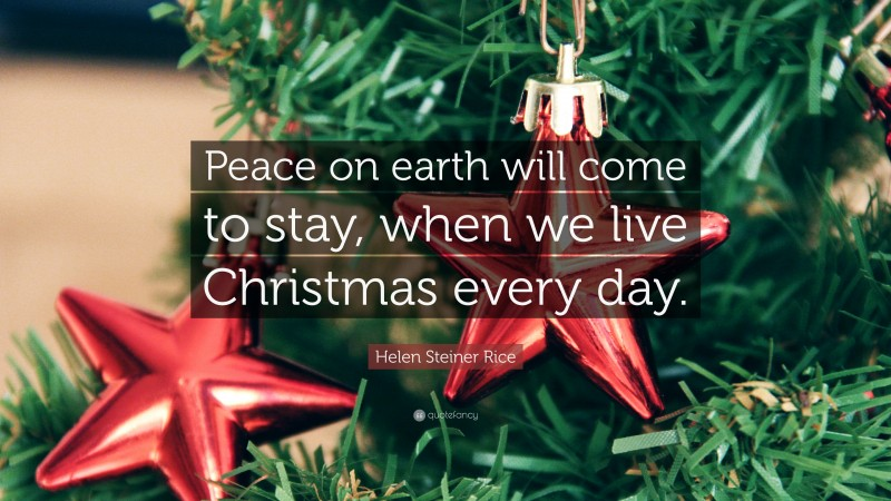 """Helen Steiner Rice Quote: """"Peace on earth will come to stay, when we live Christmas every day."""""""
