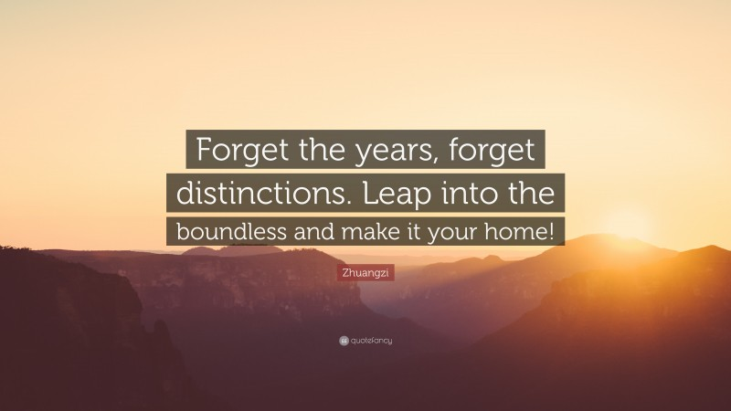 """Zhuangzi Quote: """"Forget the years, forget distinctions. Leap into the boundless and make it your home!"""""""