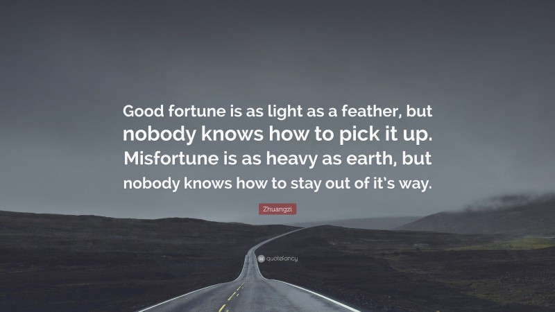 """Zhuangzi Quote: """"Good fortune is as light as a feather, but nobody knows how to pick it up. Misfortune is as heavy as earth, but nobody knows how to stay out of it's way."""""""