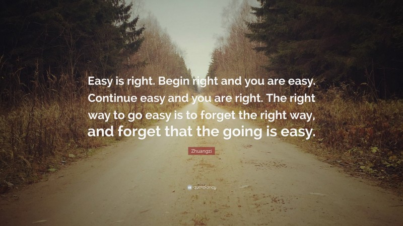"""Zhuangzi Quote: """"Easy is right. Begin right and you are easy. Continue easy and you are right. The right way to go easy is to forget the right way, and forget that the going is easy."""""""