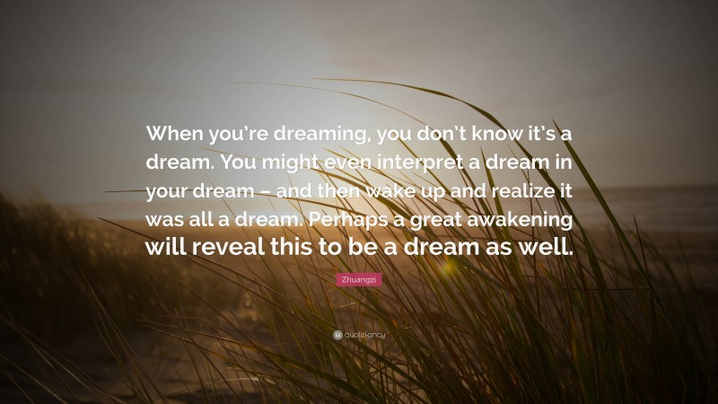 """Zhuangzi Quote: """"When you're dreaming, you don't know it's a dream. You might even interpret a dream in your dream – and then wake up and realize it was all a dream. Perhaps a great awakening will reveal this to be a dream as well."""""""