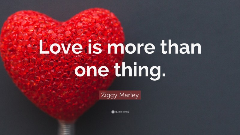 """Ziggy Marley Quote: """"Love is more than one thing."""""""