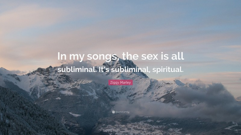 """Ziggy Marley Quote: """"In my songs, the sex is all subliminal. It's subliminal, spiritual."""""""