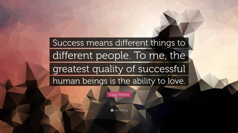 """Ziggy Marley Quote: """"Success means different things to different people. To me, the greatest quality of successful human beings is the ability to love."""""""
