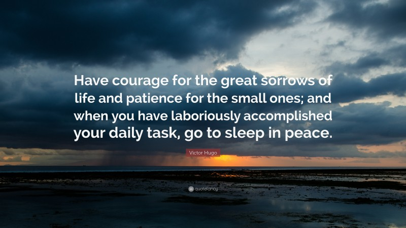 """Victor Hugo Quote: """"Have courage for the great sorrows of life and patience for the small ones; and when you have laboriously accomplished your daily task, go to sleep in peace."""""""