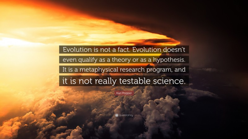 """Karl Popper Quote: """"Evolution is not a fact. Evolution doesn't even qualify as a theory or as a hypothesis. It is a metaphysical research program, and it is not really testable science."""""""