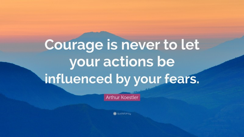 """Arthur Koestler Quote: """"Courage is never to let your actions be influenced by your fears."""""""