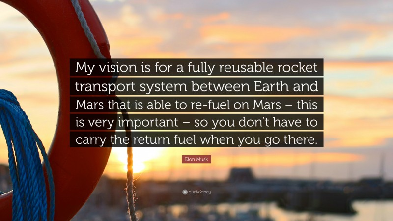 """Elon Musk Quote: """"My vision is for a fully reusable rocket transport system between Earth and Mars that is able to re-fuel on Mars – this is very important – so you don't have to carry the return fuel when you go there."""""""