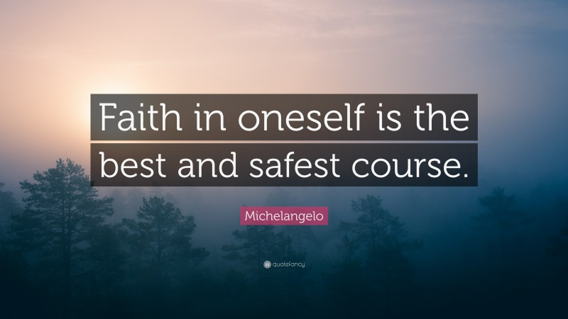 """Michelangelo Quote: """"Faith in oneself is the best and safest course."""""""