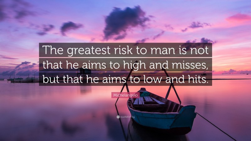 """Michelangelo Quote: """"The greatest risk to man is not that he aims to high and misses, but that he aims to low and hits."""""""