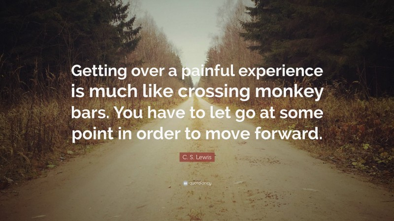 """C. S. Lewis Quote: """"Getting over a painful experience is much like crossing monkey bars. You have to let go at some point in order to move forward."""""""