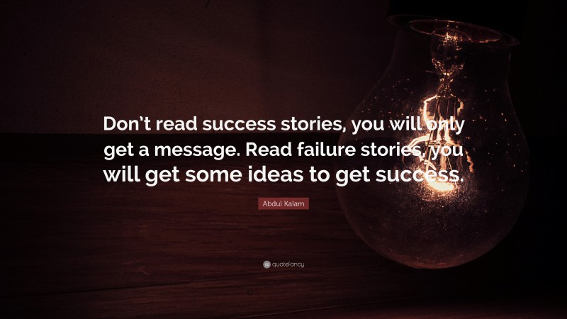 """Abdul Kalam Quote: """"Don't read success stories, you will only get a message. Read failure stories, you will get some ideas to get success."""""""