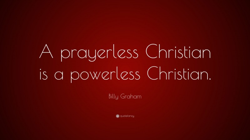 "Billy Graham Quote: ""A prayerless Christian is a powerless Christian."""
