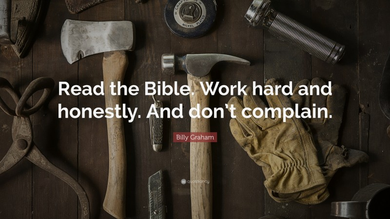 "Billy Graham Quote: ""Read the Bible. Work hard and honestly. And don't complain."""