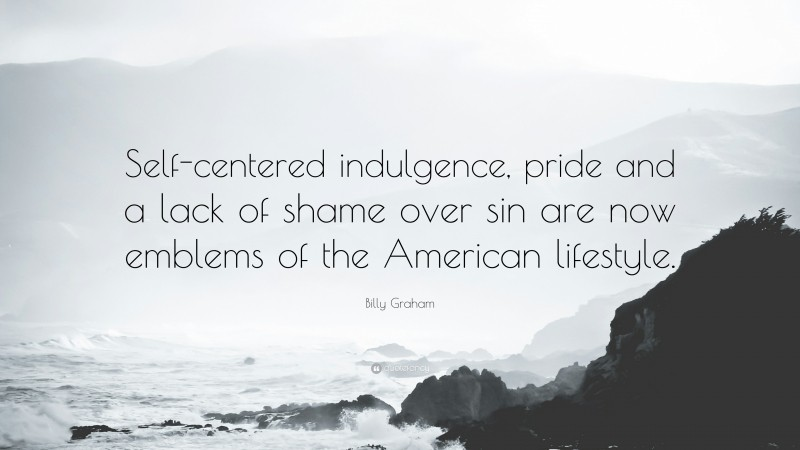 """Billy Graham Quote: """"Self-centered indulgence, pride and a lack of shame over sin are now emblems of the American lifestyle."""""""