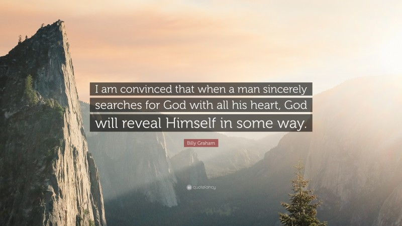 """Billy Graham Quote: """"I am convinced that when a man sincerely searches for God with all his heart, God will reveal Himself in some way."""""""