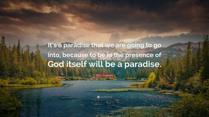 """Billy Graham Quote: """"It's a paradise that we are going to go into, because to be in the presence of God itself will be a paradise."""""""