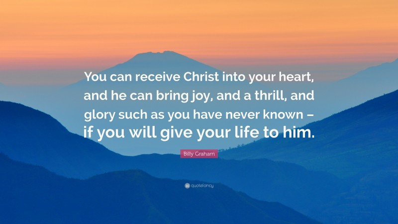 """Billy Graham Quote: """"You can receive Christ into your heart, and he can bring joy, and a thrill, and glory such as you have never known – if you will give your life to him."""""""