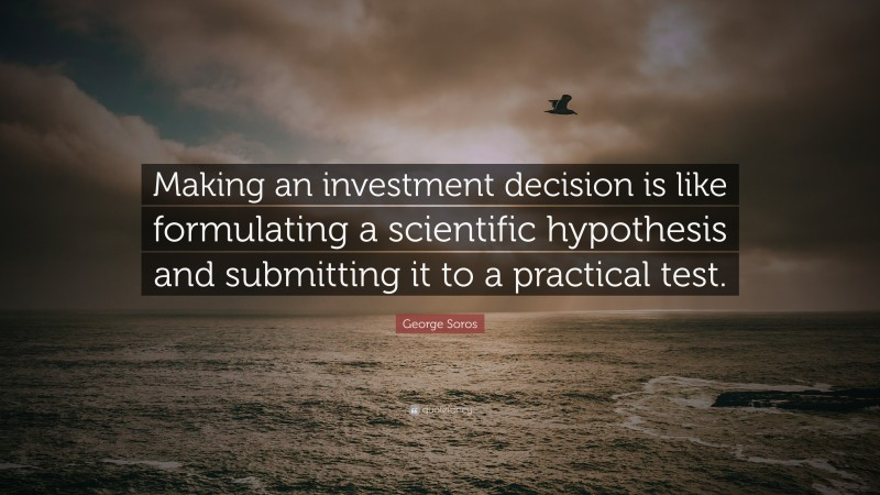 """George Soros Quote: """"Making an investment decision is like formulating a scientific hypothesis and submitting it to a practical test."""""""