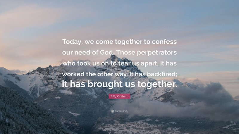 """Billy Graham Quote: """"Today, we come together to confess our need of God. Those perpetrators who took us on to tear us apart, it has worked the other way. It has backfired; it has brought us together."""""""