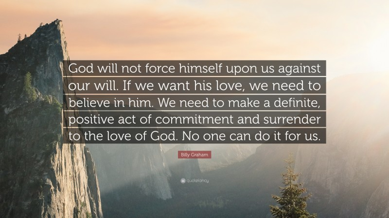 """Billy Graham Quote: """"God will not force himself upon us against our will. If we want his love, we need to believe in him. We need to make a definite, positive act of commitment and surrender to the love of God. No one can do it for us."""""""
