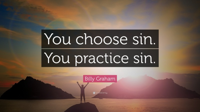 """Billy Graham Quote: """"You choose sin. You practice sin."""""""