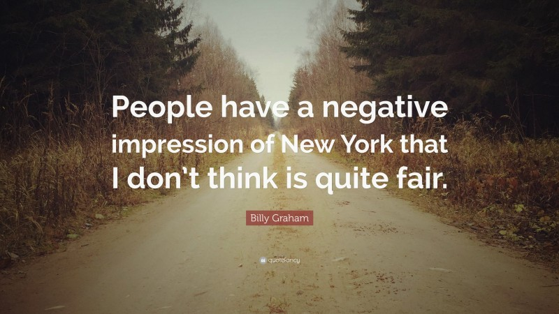 """Billy Graham Quote: """"People have a negative impression of New York that I don't think is quite fair."""""""