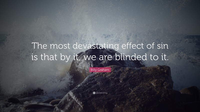 """Billy Graham Quote: """"The most devastating effect of sin is that by it, we are blinded to it."""""""