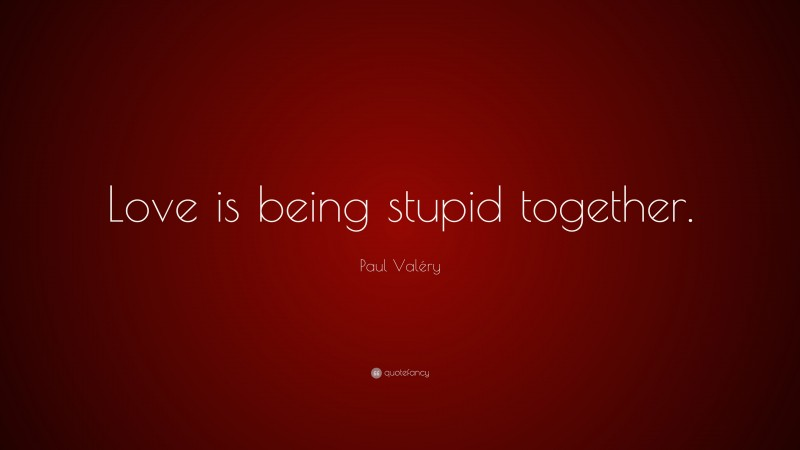 """Paul Valéry Quote: """"Love is being stupid together."""""""
