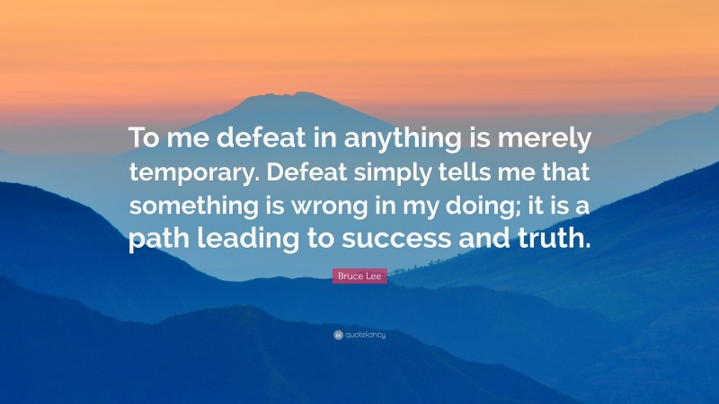 """Bruce Lee Quote: """"To me defeat in anything is merely temporary. Defeat simply tells me that something is wrong in my doing; it is a path leading to success and truth."""""""