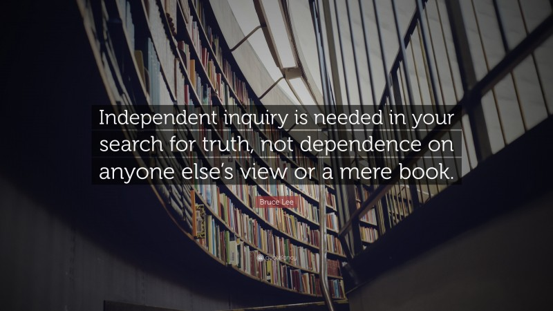 """Bruce Lee Quote: """"Independent inquiry is needed in your search for truth, not dependence on anyone else's view or a mere book."""""""