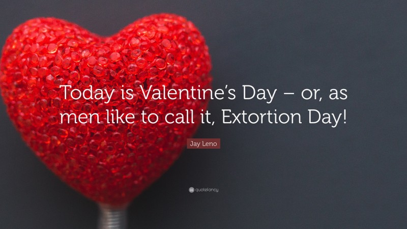 """Jay Leno Quote: """"Today is Valentine's Day – or, as men like to call it, Extortion Day!"""""""