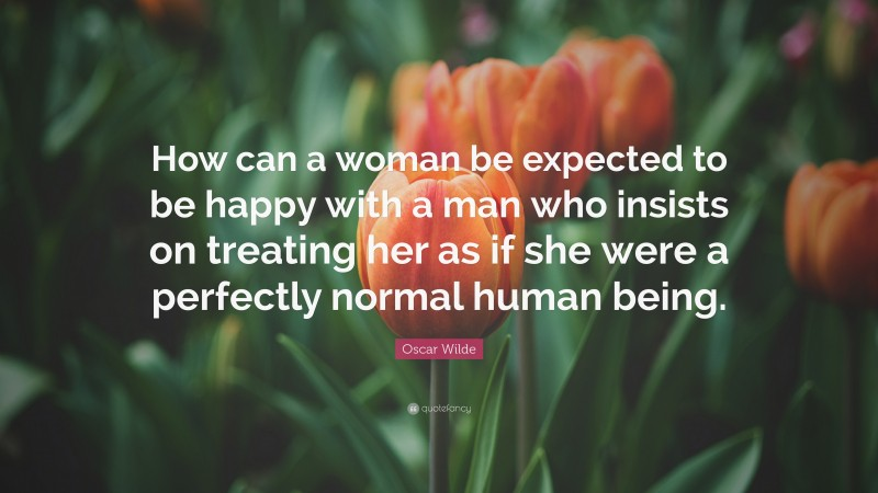 """Oscar Wilde Quote: """"How can a woman be expected to be happy with a man who insists on treating her as if she were a perfectly normal human being."""""""