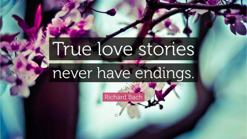 "Richard Bach Quote: ""True love stories never have endings."""