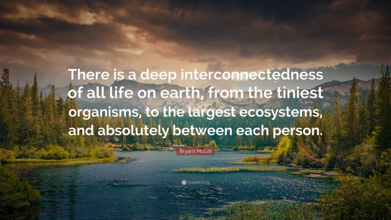 """Bryant McGill Quote: """"There is a deep interconnectedness of all life on earth, from the tiniest organisms, to the largest ecosystems, and absolutely between each person."""""""