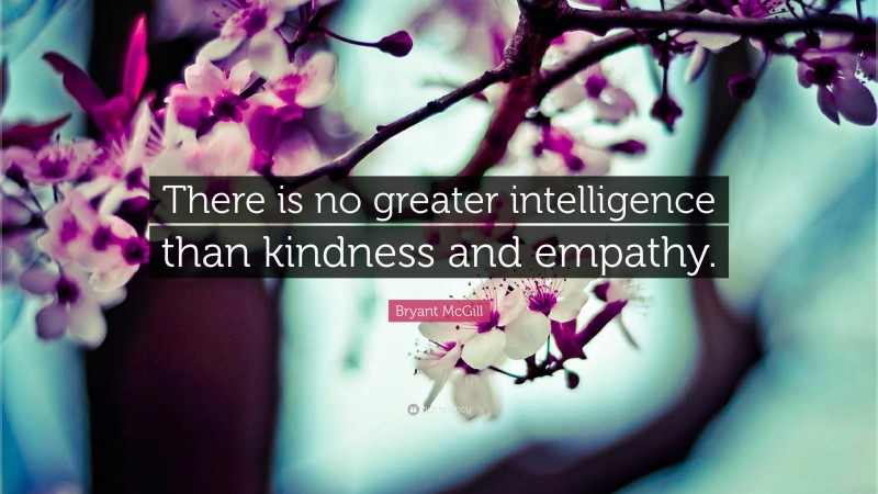 """Bryant McGill Quote: """"There is no greater intelligence than kindness and empathy."""""""