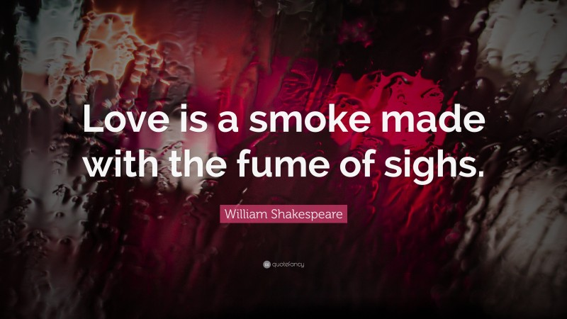 """William Shakespeare Quote: """"Love is a smoke made with the fume of sighs."""""""