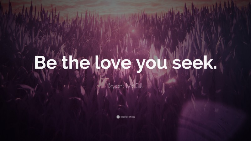 """Bryant McGill Quote: """"Be the love you seek."""""""
