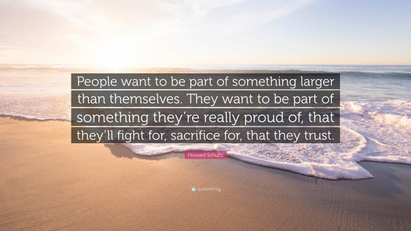 """Howard Schultz Quote: """"People want to be part of something larger than themselves. They want to be part of something they're really proud of, that they'll fight for, sacrifice for, that they trust."""""""