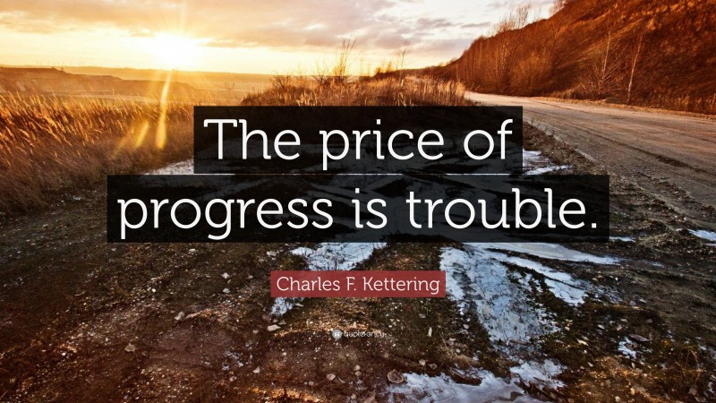 """Charles F. Kettering Quote: """"The price of progress is trouble."""""""